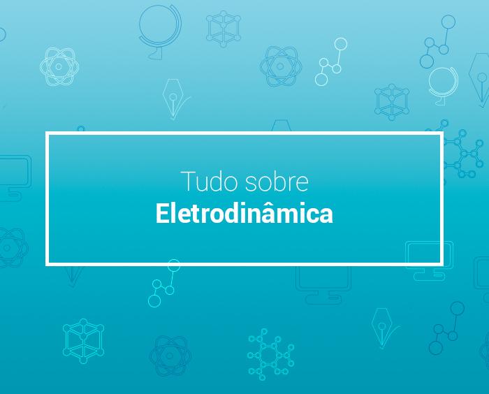 Eletrodinâmica: entenda o movimento das cargas elétricas