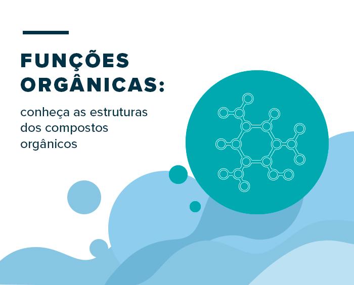 Funções orgânicas: conheça as estruturas dos compostos orgânicos